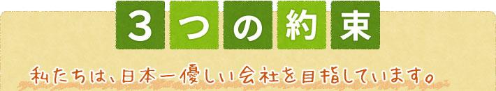 3つの約束 私たちは、日本一優しい会社を目指しています。